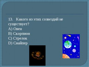 13.Какого из этих созвездий не существует? А) Овен B) Скорпион С) Стрелок
