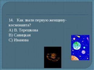 14.Как звали первую женщину-космонавта? А) В. Терешкова B) Савицкая С) Ива