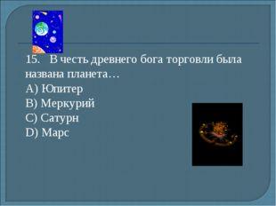 15.В честь древнего бога торговли была названа планета… А) Юпитер B) Мерку