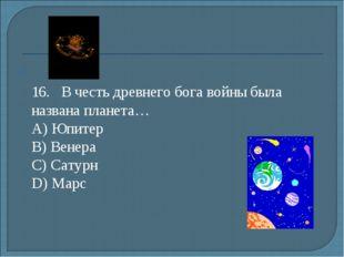 16.В честь древнего бога войны была названа планета… А) Юпитер B) Венера