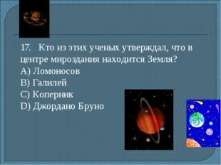 17.Кто из этих ученых утверждал, что в центре мироздания находится Земля?