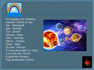 По порядку все планеты Назовет любой из нас: Раз - Меркурий, Два - Венера, Т