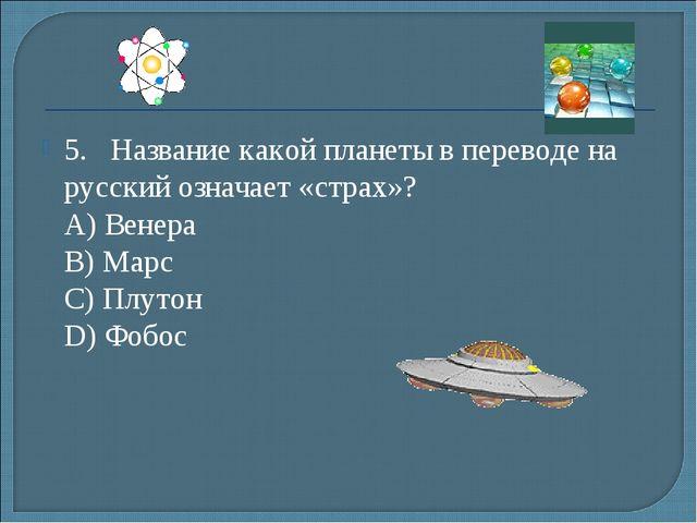 5.Название какой планеты в переводе на русский означает «страх»? А) Венера...