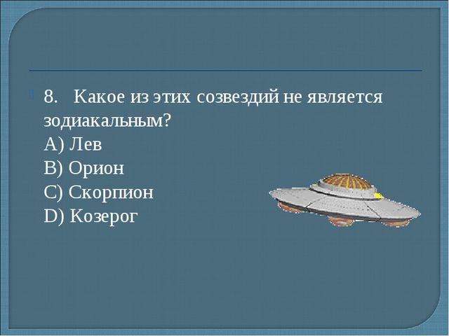 8.Какое из этих созвездий не является зодиакальным? А) Лев B) Орион С) Ско...