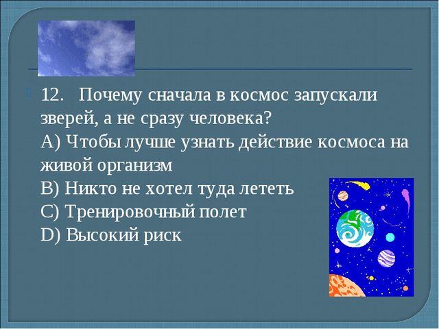12.Почему сначала в космос запускали зверей, а не сразу человека? А) Чтобы...
