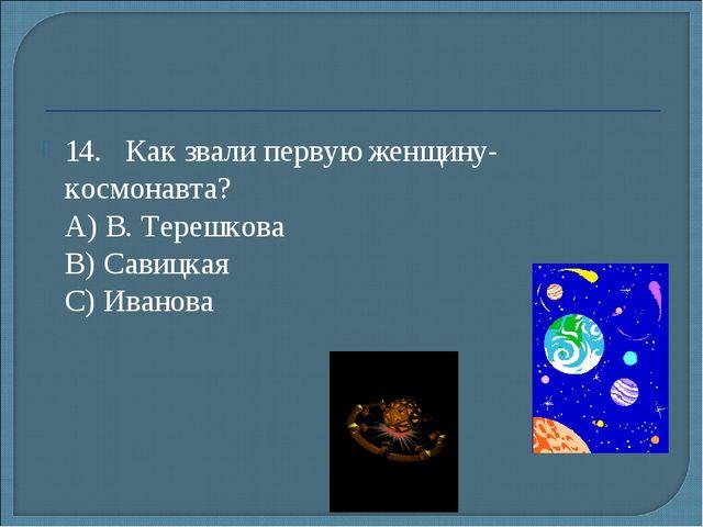 14.Как звали первую женщину-космонавта? А) В. Терешкова B) Савицкая С) Ива...