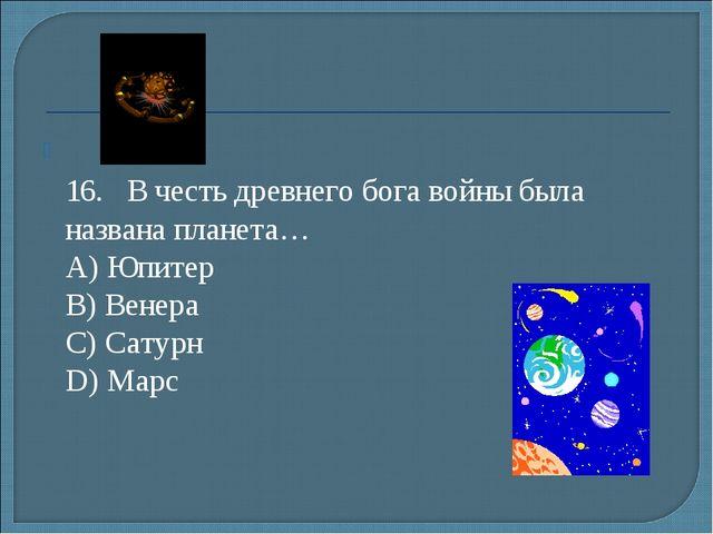 16.В честь древнего бога войны была названа планета… А) Юпитер B) Венера...
