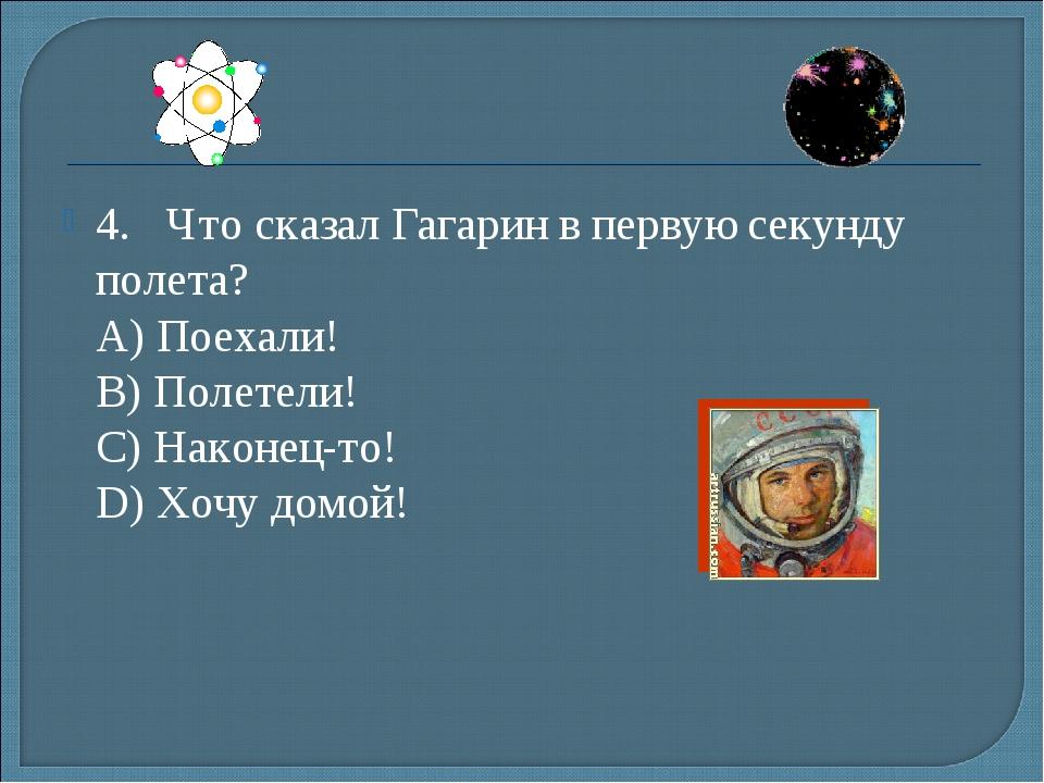 4.Что сказал Гагарин в первую секунду полета? А) Поехали! B) Полетели! С)...