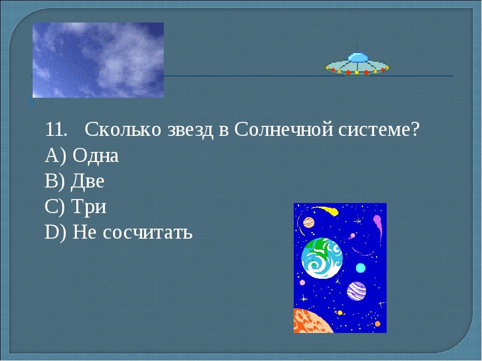 11.Сколько звезд в Солнечной системе? А) Одна B) Две С) Три D) Не сосчитать