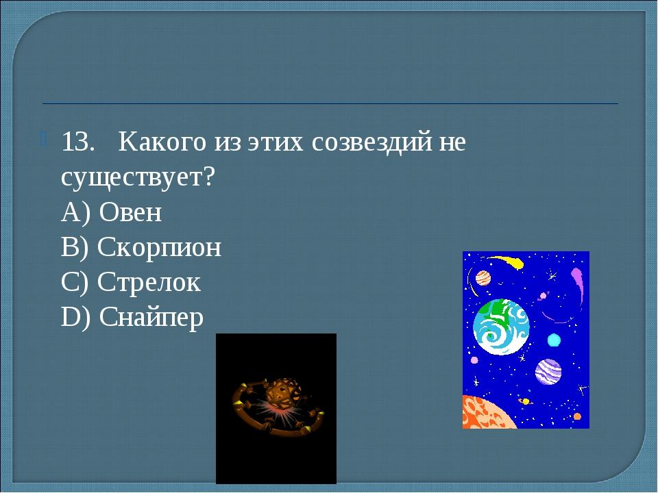 13.Какого из этих созвездий не существует? А) Овен B) Скорпион С) Стрелок...