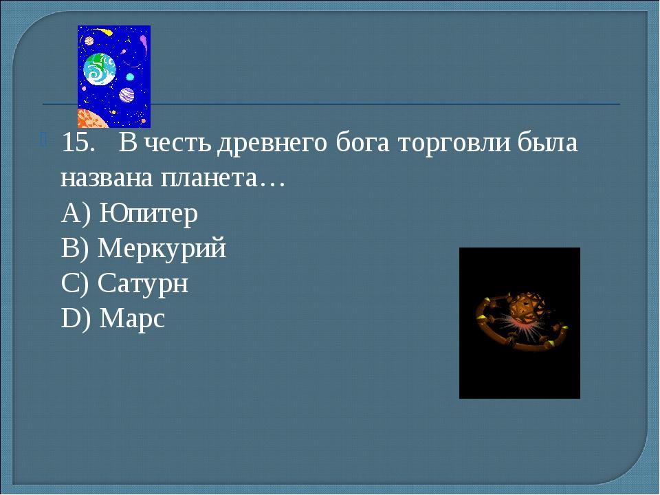 15.В честь древнего бога торговли была названа планета… А) Юпитер B) Мерку...