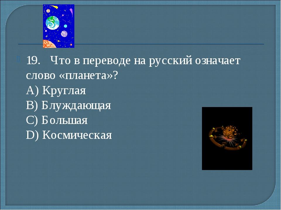 19.Что в переводе на русский означает слово «планета»? А) Круглая B) Блужд...