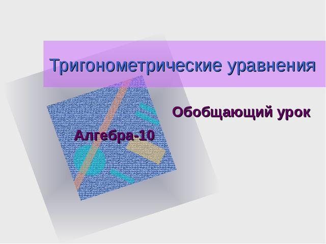 Тригонометрические уравнения Обобщающий урок Алгебра-10 Как вставить эмблему...