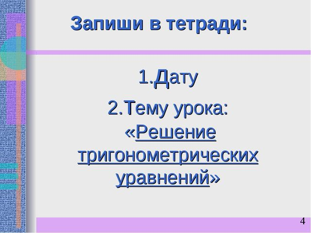 1.дату 2.тему урока: «Решение тригонометрических уравнений» Запиши в тетради:
