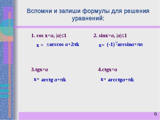 Вспомни и запиши формулы для решения уравнений: 1. сos x=a,  a ≤1 х = 2. sinx...