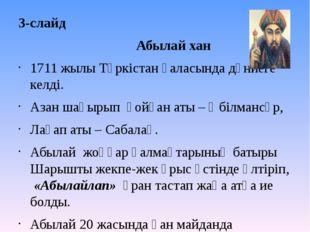 3-слайд Абылай хан 1711 жылы Түркістан қаласында дүниеге келді. Азан шақырып