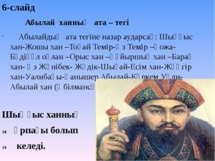 6-слайд  Абылай ханның ата – тегі Абылайдың ата тегіне назар аударсақ: Шыңғы