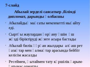 7-слайд Абылай зерделі саясаткер ,білімді дипломат, дарынды қолбасшы Абылайды