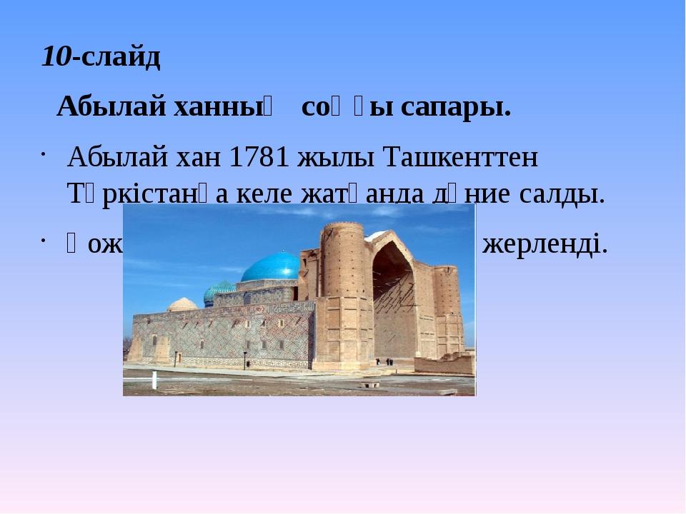 10-слайд Абылай ханның соңғы сапары. Абылай хан 1781 жылы Ташкенттен Түркіста...