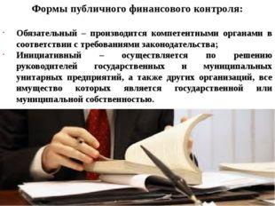 Формы публичного финансового контроля: Обязательный – производится компетентн