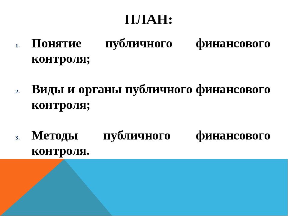 ПЛАН: Понятие публичного финансового контроля; Виды и органы публичного финан...