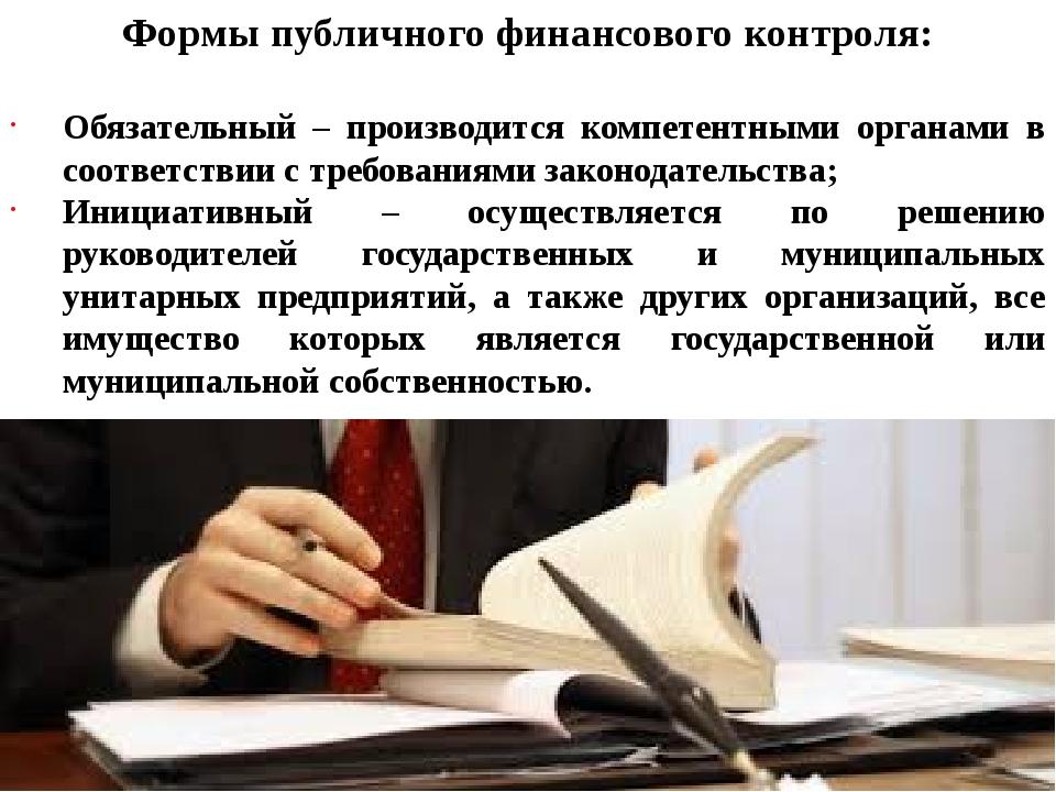 Формы публичного финансового контроля: Обязательный – производится компетентн...