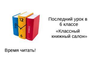 Время читать! Последний урок в 6 классе «Классный книжный салон»