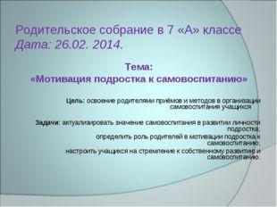 Родительское собрание в 7 «А» классе Дата: 26.02. 2014. Тема: «Мотивация подр