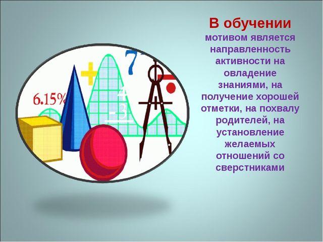 В обучении мотивом является направленность активности на овладение знаниями,...