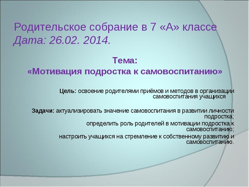 Родительское собрание в 7 «А» классе Дата: 26.02. 2014. Тема: «Мотивация подр...