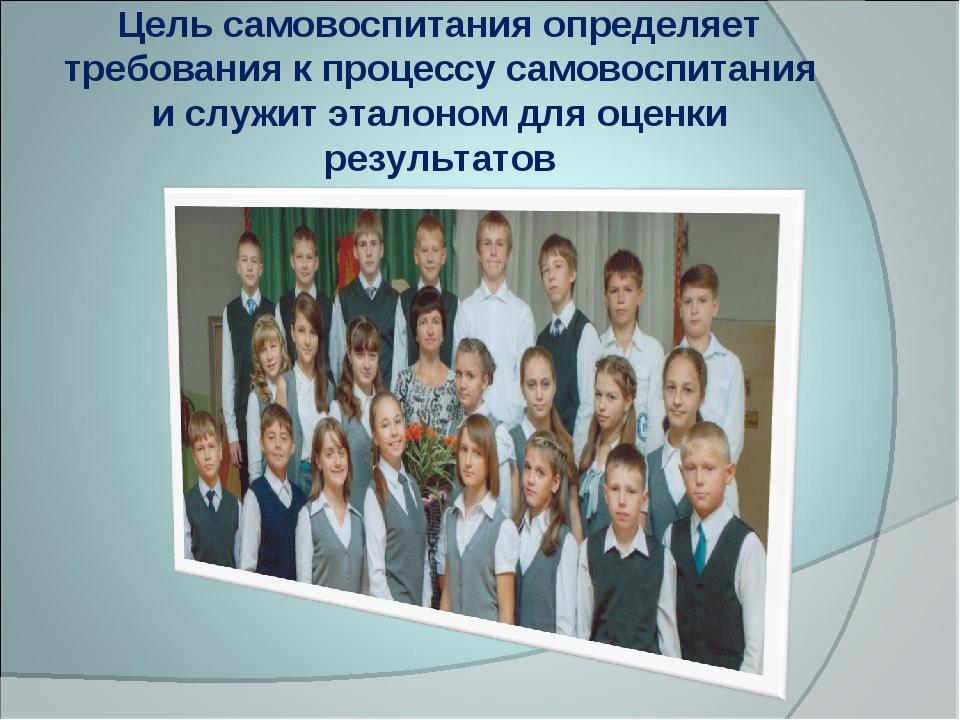 Цель самовоспитания определяет требования к процессу самовоспитания и служит...