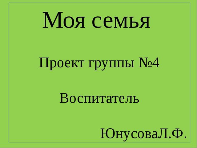 Моя семья Проект группы №4 Воспитатель ЮнусоваЛ.Ф.