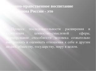 Духовно-нравственное воспитание гражданина России - это - Процесс последовате