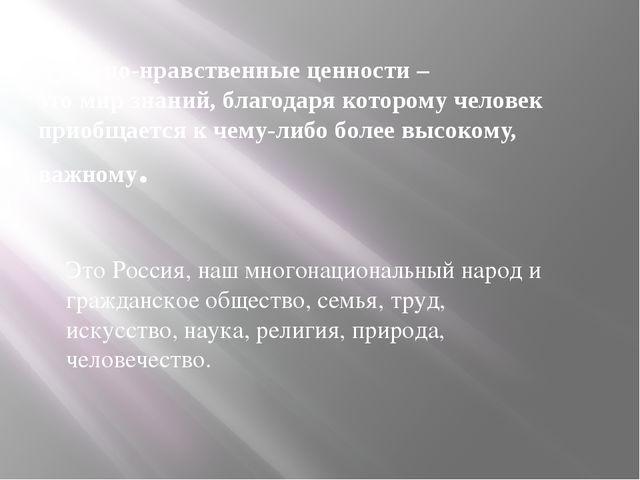 Духовно-нравственные ценности – это мир знаний, благодаря которому человек пр...
