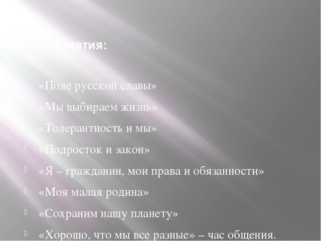 Мероприятия: «Поле русской славы» «Мы выбираем жизнь» «Толерантность и мы» «П...