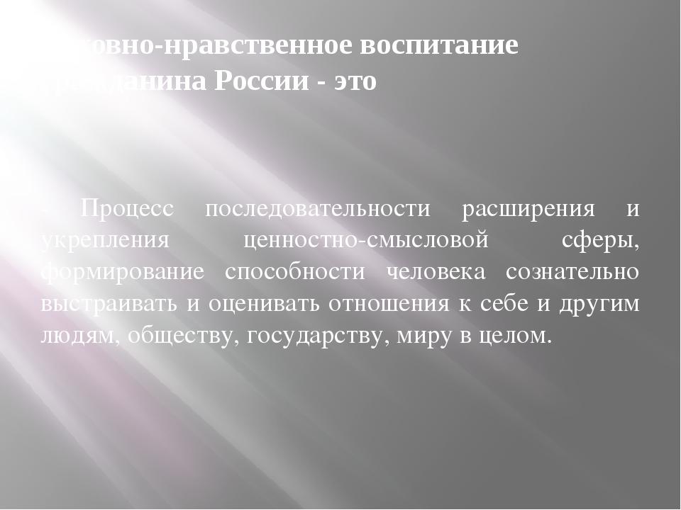 Духовно-нравственное воспитание гражданина России - это - Процесс последовате...