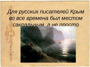 Для русских писателей Крым во все времена был местом сакральным, а не просто