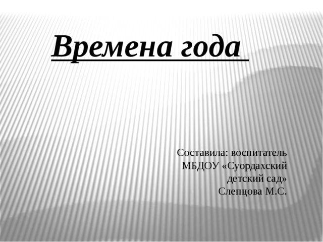 Времена года Составила: воспитатель МБДОУ «Суордахский детский сад» Слепцова...