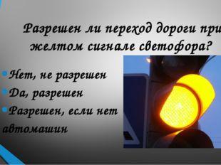 Разрешен ли переход дороги при желтом сигнале светофора? Нет, не разрешен Да