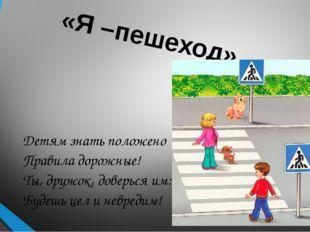 «Я –пешеход» Детям знать положено Правила дорожные! Ты, дружок, доверься им: