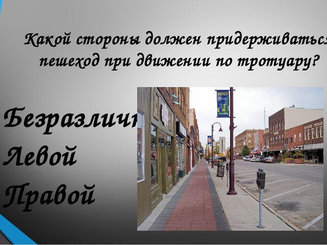 Какой стороны должен придерживаться пешеход при движении по тротуару? Безразл...