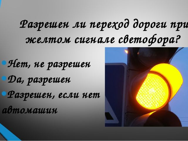 Разрешен ли переход дороги при желтом сигнале светофора? Нет, не разрешен Да...