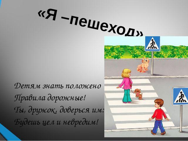 «Я –пешеход» Детям знать положено Правила дорожные! Ты, дружок, доверься им:...