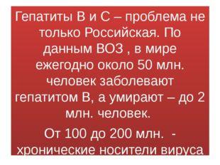 Гепатиты В и С – проблема не только Российская. По данным ВОЗ , в мире ежего