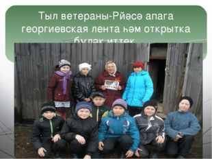 Тыл ветераны-Рйәсә апага георгиевская лента һәм открытка бүләк иттек.