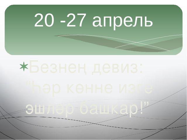 """Безнең девиз: """"Һәр көнне изге эшләр башкар!"""" 20 -27 апрель"""