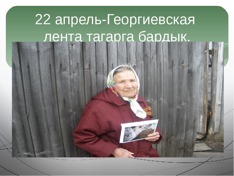 22 апрель-Георгиевская лента тагарга бардык.