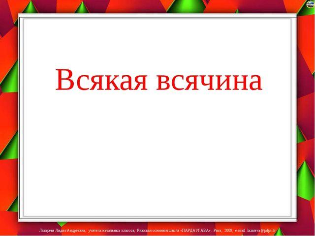 Всякая всячина Лазарева Лидия Андреевна, учитель начальных классов, Рижская...