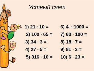 Устный счет 1) 21 ∙ 10 = 2) 100 ∙ 65 = 3) 34 ∙ 3 = 4) 27 ∙ 5 = 5) 316 ∙ 10 =