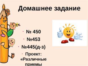 № 450 №453 №445(д-з) Проект: «Различные приемы умножения чисел» на А4 Домашн